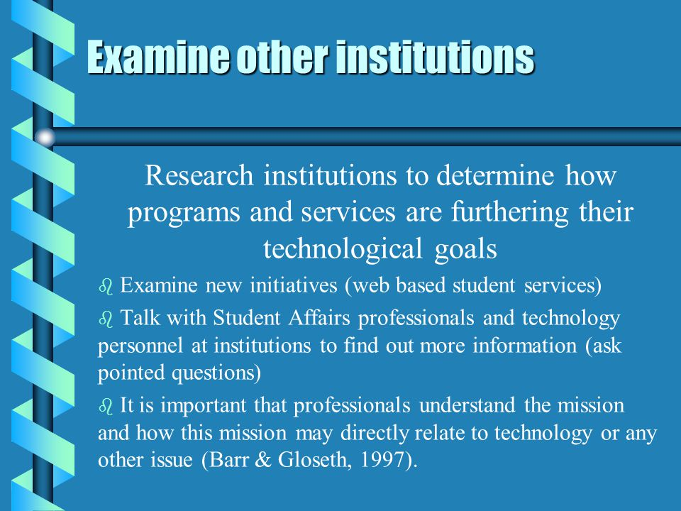 Examine other institutions Research institutions to determine how programs and services are furthering their technological goals b b Examine new initiatives (web based student services) b b Talk with Student Affairs professionals and technology personnel at institutions to find out more information (ask pointed questions) b b It is important that professionals understand the mission and how this mission may directly relate to technology or any other issue (Barr & Gloseth, 1997).