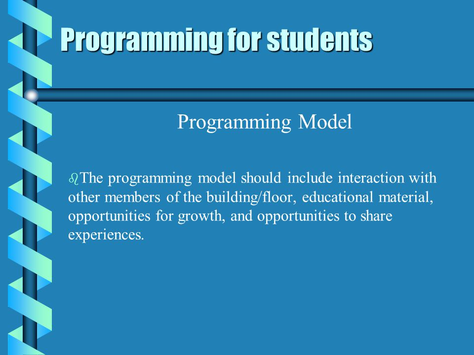 Programming for students Programming Model b b The programming model should include interaction with other members of the building/floor, educational material, opportunities for growth, and opportunities to share experiences.