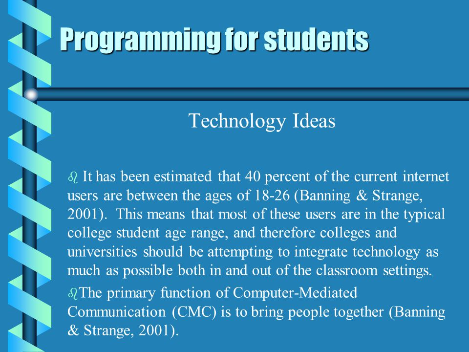 Programming for students Technology Ideas b b It has been estimated that 40 percent of the current internet users are between the ages of (Banning & Strange, 2001).