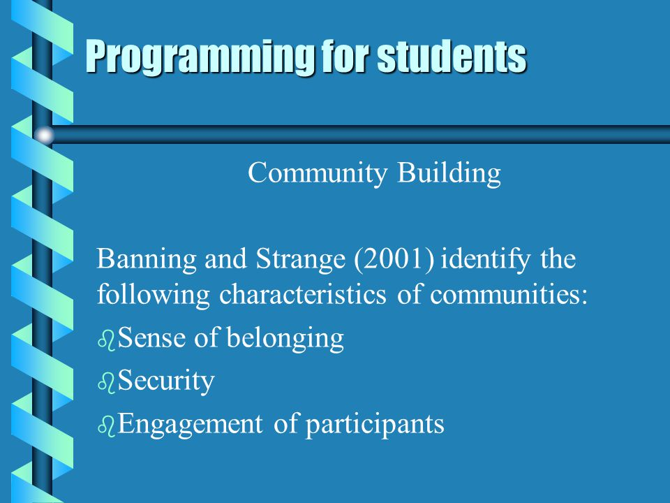 Programming for students Community Building Banning and Strange (2001) identify the following characteristics of communities: b b Sense of belonging b b Security b b Engagement of participants