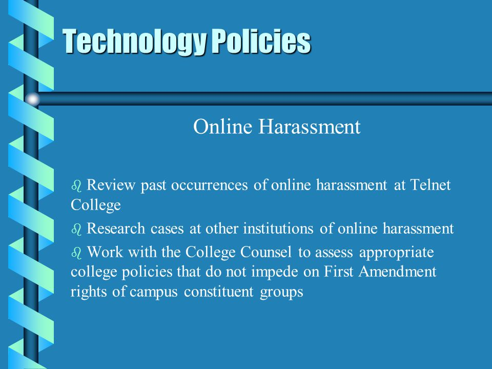 Technology Policies Online Harassment b b Review past occurrences of online harassment at Telnet College b b Research cases at other institutions of online harassment b b Work with the College Counsel to assess appropriate college policies that do not impede on First Amendment rights of campus constituent groups