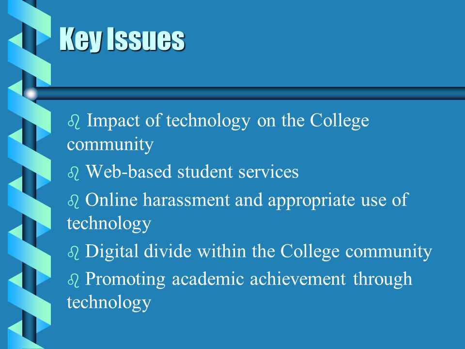 Key Issues b b Impact of technology on the College community b b Web-based student services b b Online harassment and appropriate use of technology b b Digital divide within the College community b b Promoting academic achievement through technology
