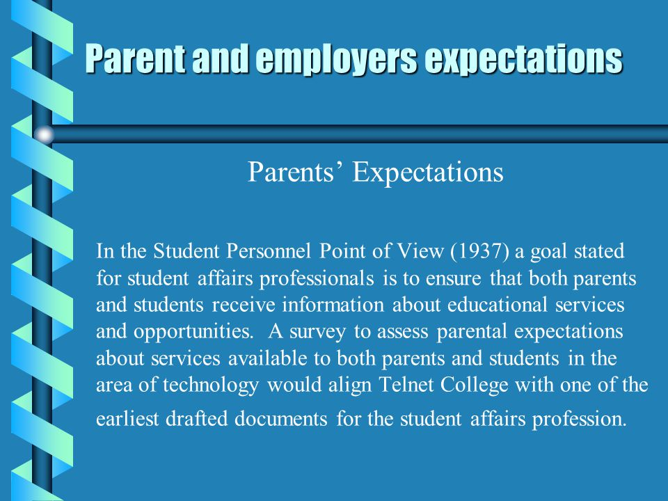 Parent and employers expectations Parents Expectations In the Student Personnel Point of View (1937) a goal stated for student affairs professionals is to ensure that both parents and students receive information about educational services and opportunities.