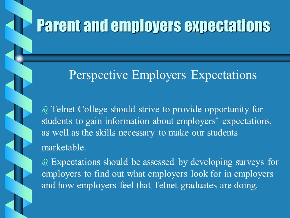 Parent and employers expectations Perspective Employers Expectations b b Telnet College should strive to provide opportunity for students to gain information about employers expectations, as well as the skills necessary to make our students marketable.