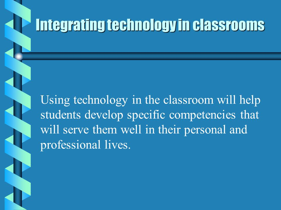 Integrating technology in classrooms Using technology in the classroom will help students develop specific competencies that will serve them well in their personal and professional lives.