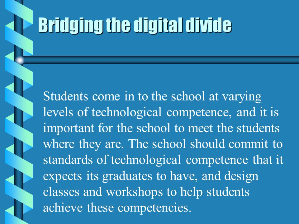 Bridging the digital divide Students come in to the school at varying levels of technological competence, and it is important for the school to meet the students where they are.