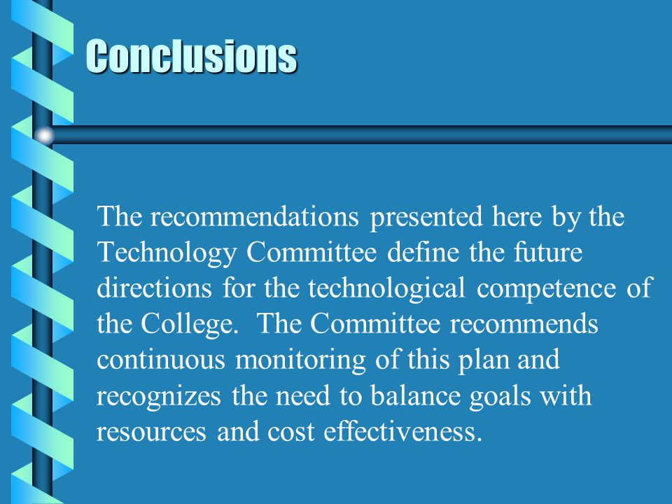 Conclusions The recommendations presented here by the Technology Committee define the future directions for the technological competence of the College.