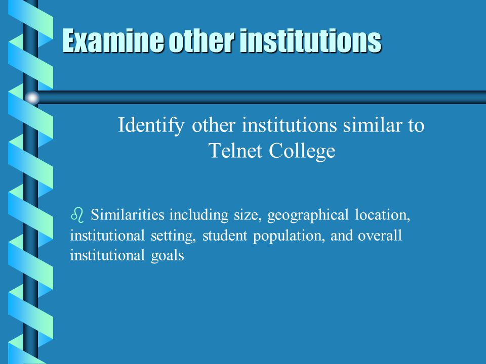 Examine other institutions Identify other institutions similar to Telnet College b b Similarities including size, geographical location, institutional setting, student population, and overall institutional goals