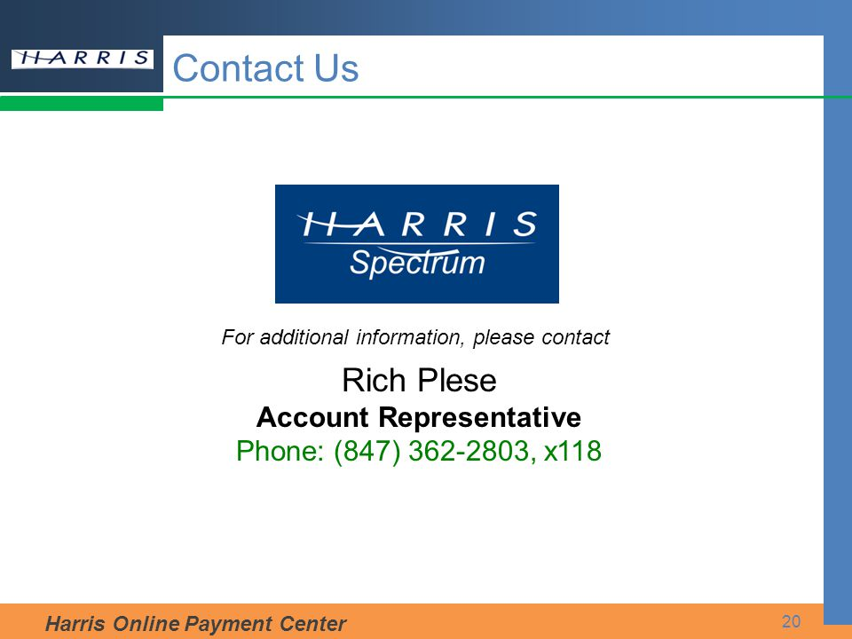 Harris Online Payment Center 20 Contact Us Rich Plese Account Representative Phone: (847) 362-2803, x118 For additional information, please contact