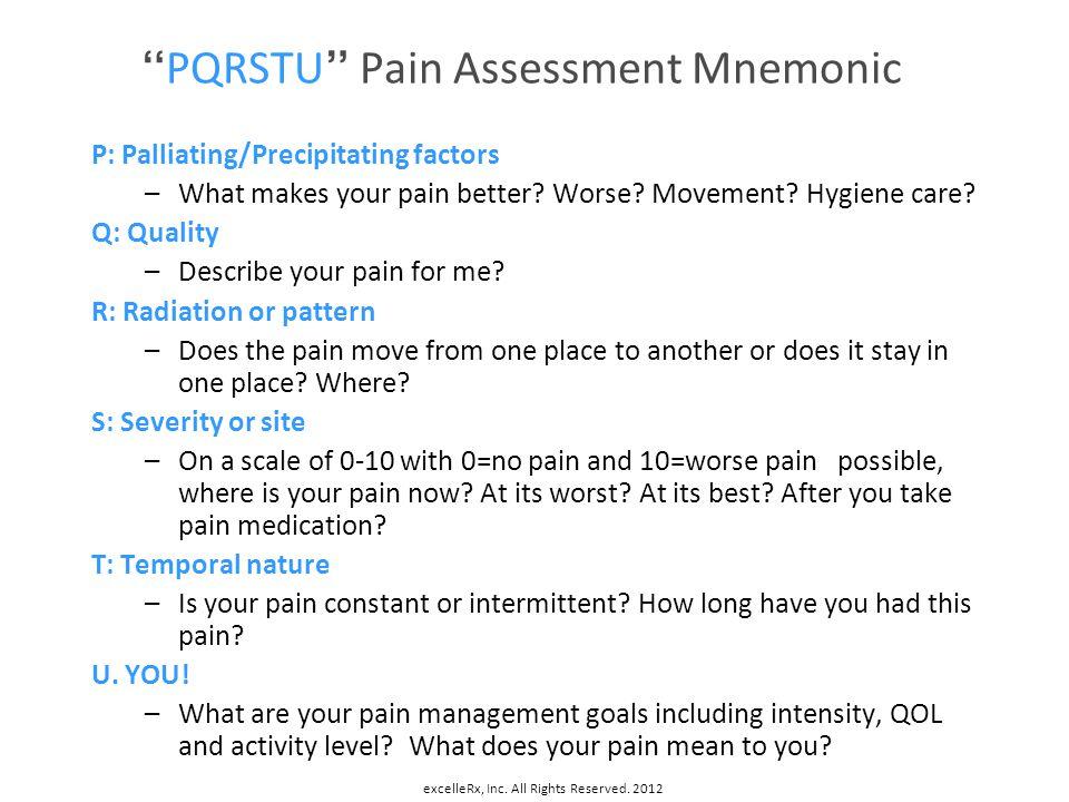 PQRSTU Pain Assessment Mnemonic P: Palliating/Precipitating factors –What makes your pain better? Worse? Movement? Hygiene care? Q: Quality –Describe