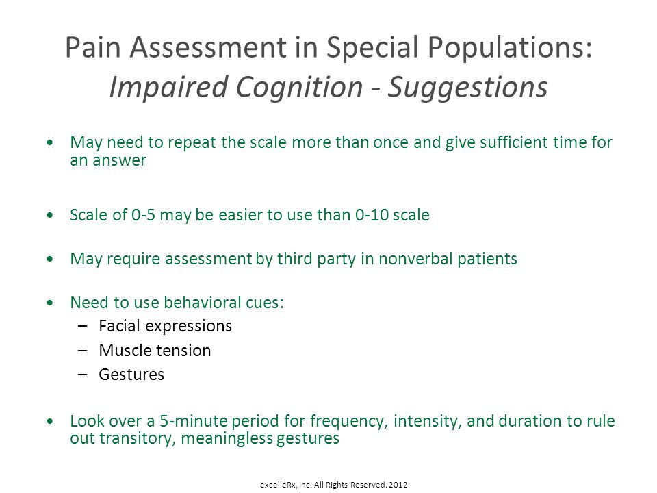 Pain Assessment in Special Populations: Impaired Cognition - Suggestions May need to repeat the scale more than once and give sufficient time for an a