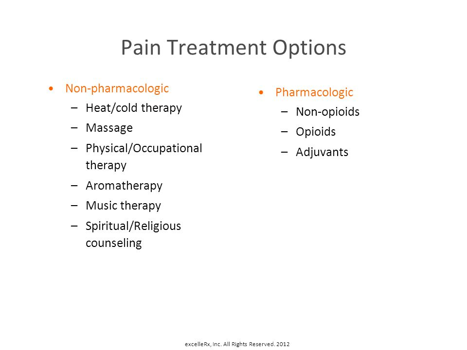 Pain Treatment Options Non-pharmacologic –Heat/cold therapy –Massage –Physical/Occupational therapy –Aromatherapy –Music therapy –Spiritual/Religious