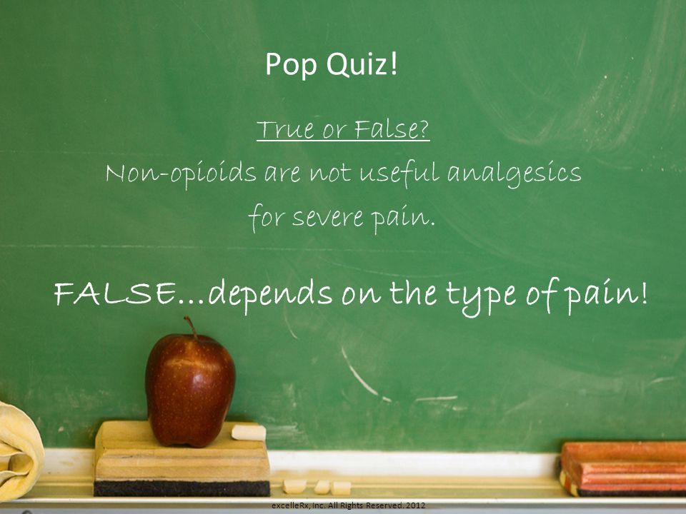 Pop Quiz! True or False? Non-opioids are not useful analgesics for severe pain. FALSE…depends on the type of pain! excelleRx, Inc. All Rights Reserved