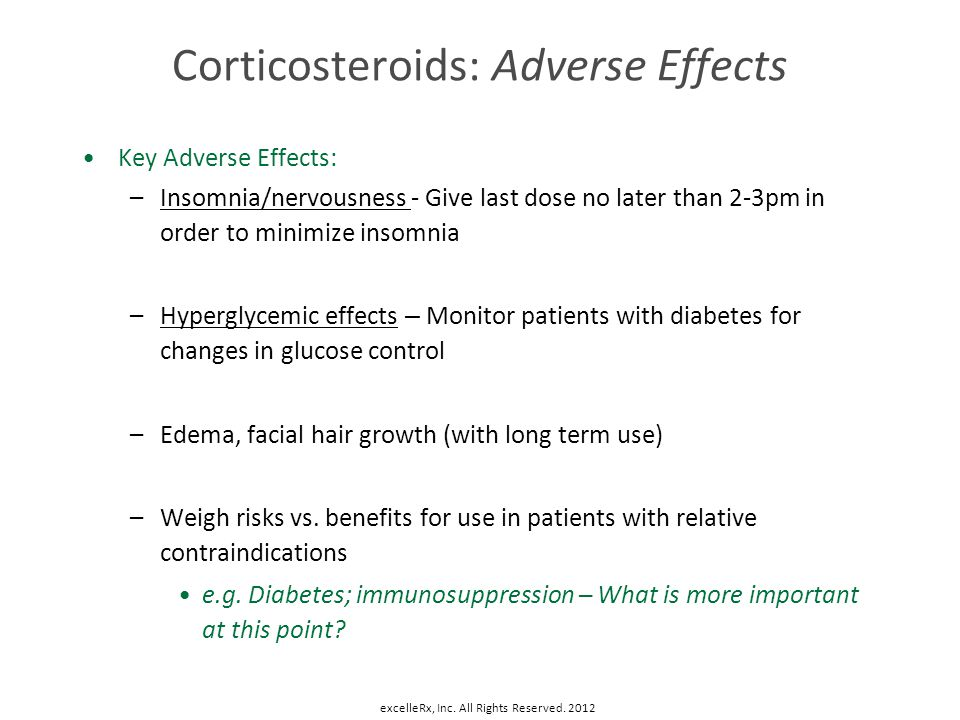 Corticosteroids: Adverse Effects Key Adverse Effects: –Insomnia/nervousness - Give last dose no later than 2-3pm in order to minimize insomnia –Hyperg