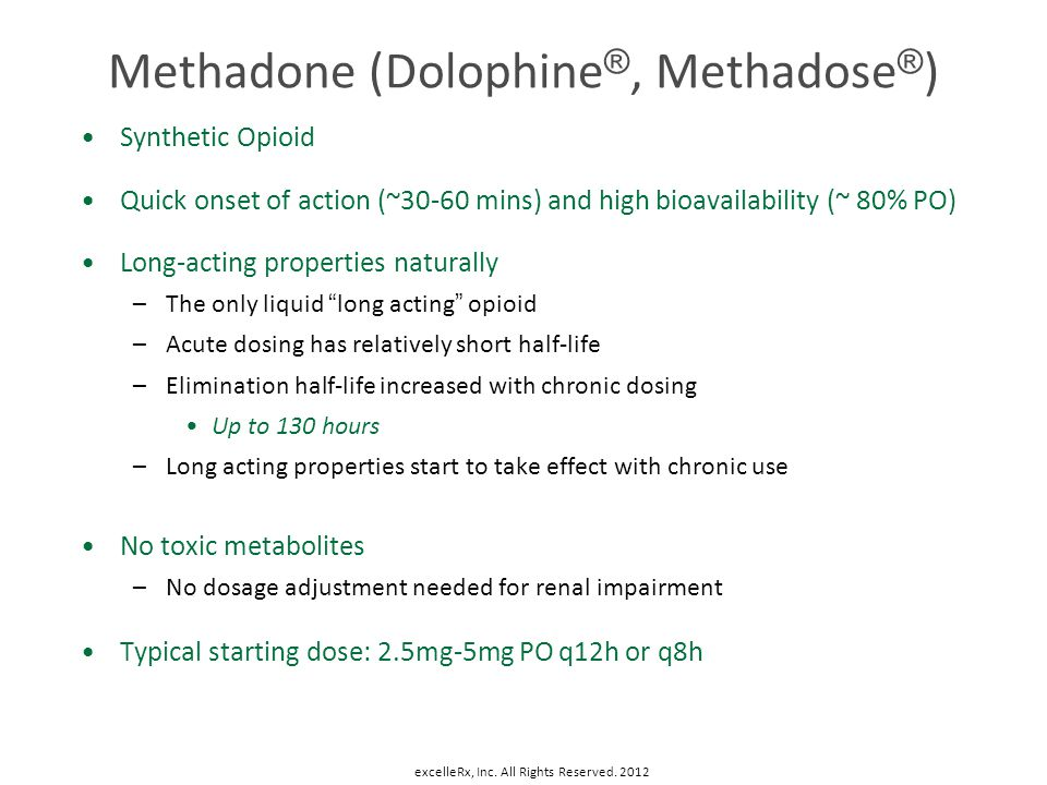 Methadone (Dolophine ®, Methadose ® ) Synthetic Opioid Quick onset of action (~30-60 mins) and high bioavailability (~ 80% PO) Long-acting properties