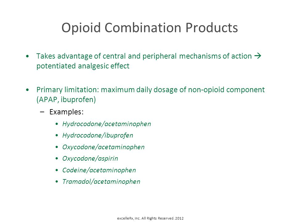 Opioid Combination Products Takes advantage of central and peripheral mechanisms of action potentiated analgesic effect Primary limitation: maximum da