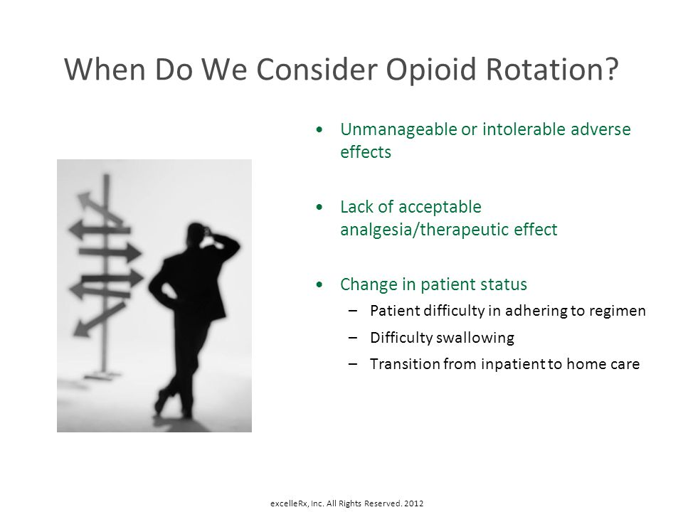 When Do We Consider Opioid Rotation? Unmanageable or intolerable adverse effects Lack of acceptable analgesia/therapeutic effect Change in patient sta