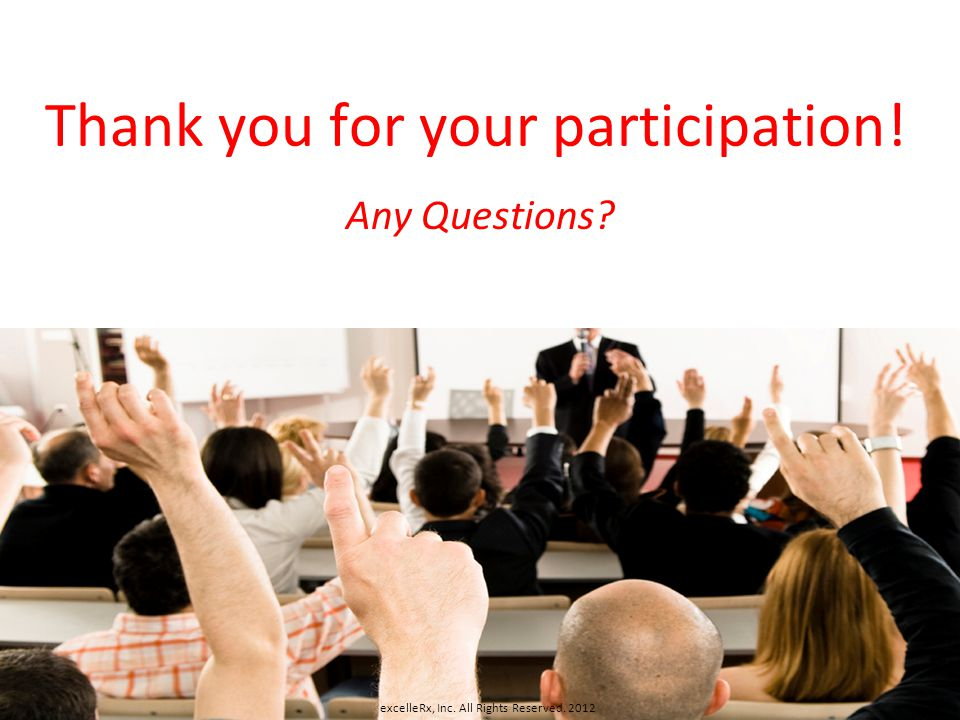 Thank you for your participation! Any Questions? excelleRx, Inc. All Rights Reserved. 2012