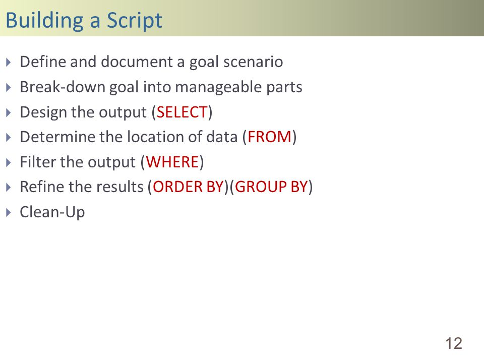 Building a Script 12 Define and document a goal scenario Break-down goal into manageable parts Design the output (SELECT) Determine the location of data (FROM) Filter the output (WHERE) Refine the results (ORDER BY)(GROUP BY) Clean-Up