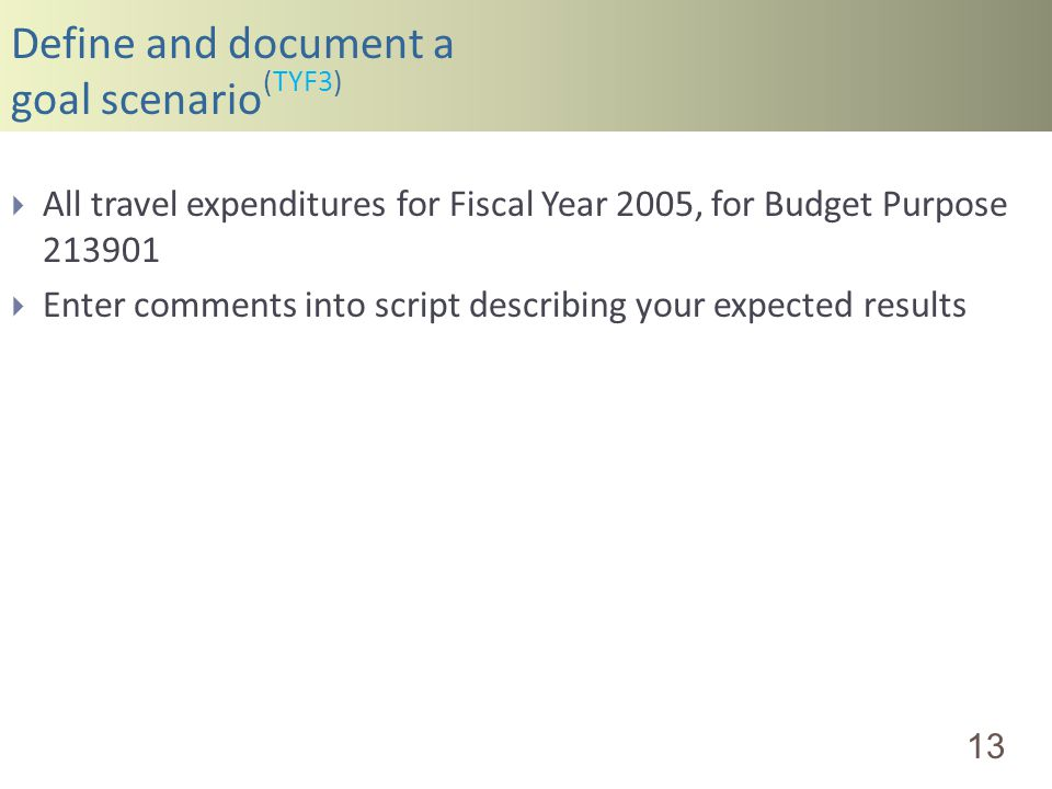 Define and document a goal scenario (TYF3) 13 All travel expenditures for Fiscal Year 2005, for Budget Purpose 213901 Enter comments into script descr