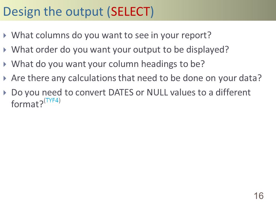 Design the output (SELECT) 16 What columns do you want to see in your report? What order do you want your output to be displayed? What do you want you