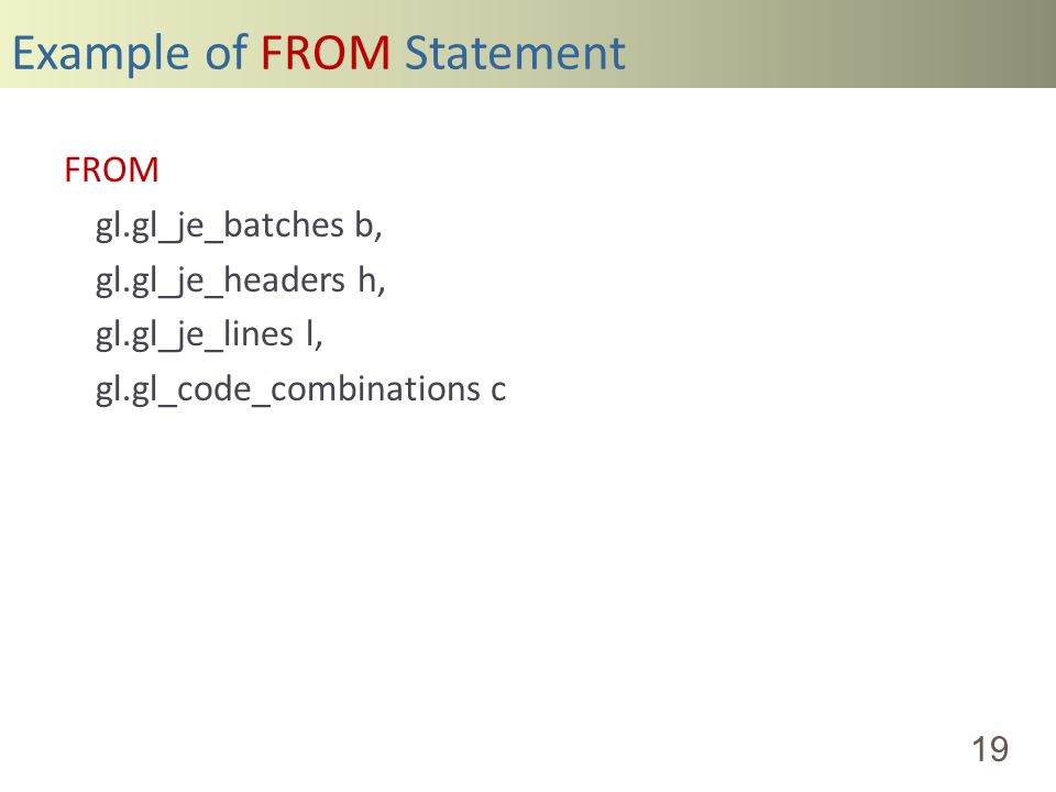 Example of FROM Statement 19 FROM gl.gl_je_batches b, gl.gl_je_headers h, gl.gl_je_lines l, gl.gl_code_combinations c