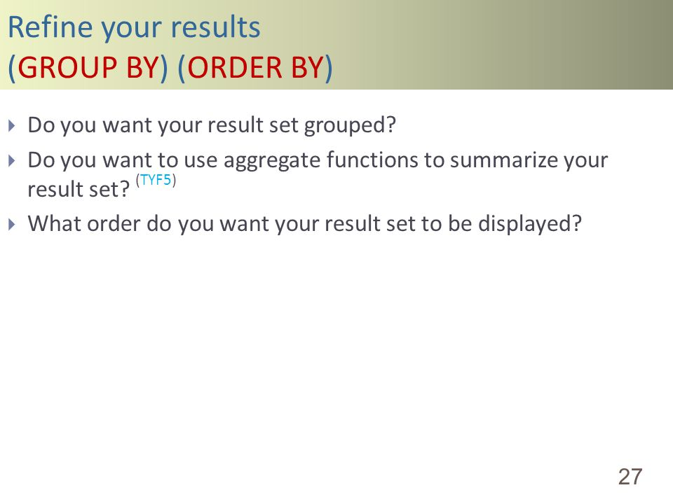 Refine your results (GROUP BY) (ORDER BY) 27 Do you want your result set grouped? Do you want to use aggregate functions to summarize your result set?