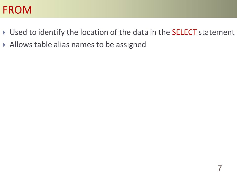 FROM 7 Used to identify the location of the data in the SELECT statement Allows table alias names to be assigned