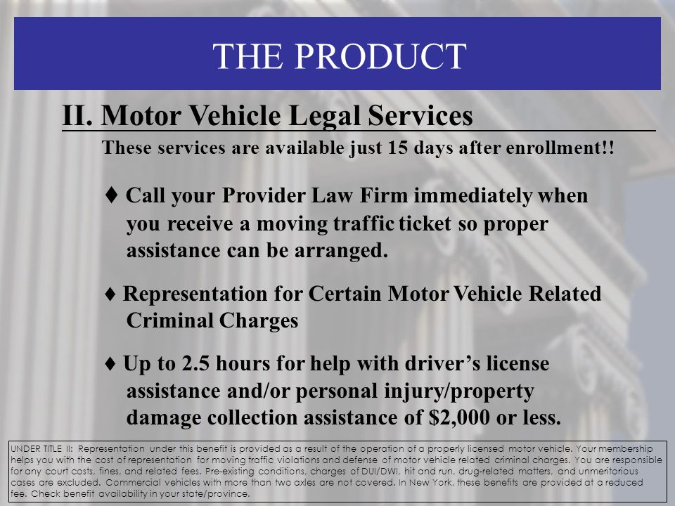 THE PRODUCT UNDER TITLE II: Representation under this benefit is provided as a result of the operation of a properly licensed motor vehicle.