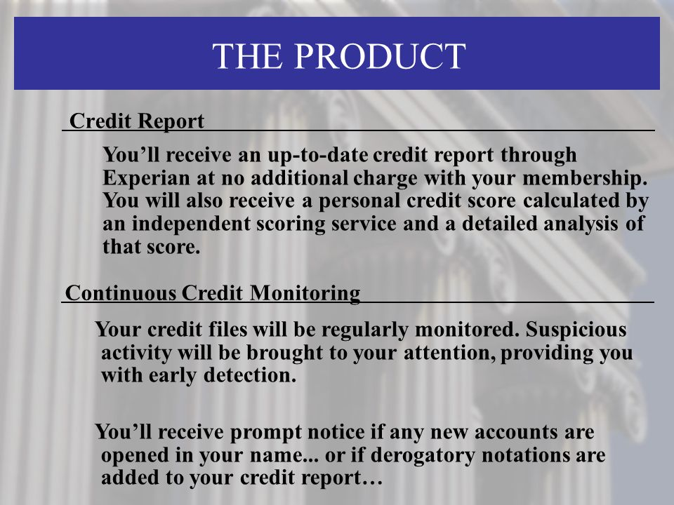 THE PRODUCT Credit Report Continuous Credit Monitoring Your credit files will be regularly monitored.