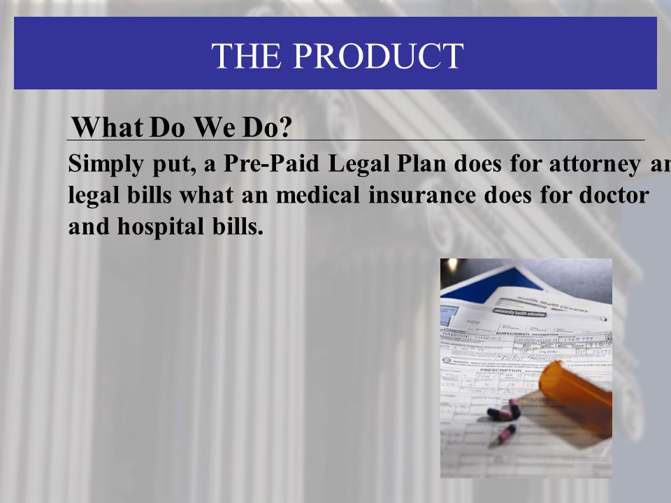 THE PRODUCT Simply put, a Pre-Paid Legal Plan does for attorney and legal bills what an medical insurance does for doctor and hospital bills.