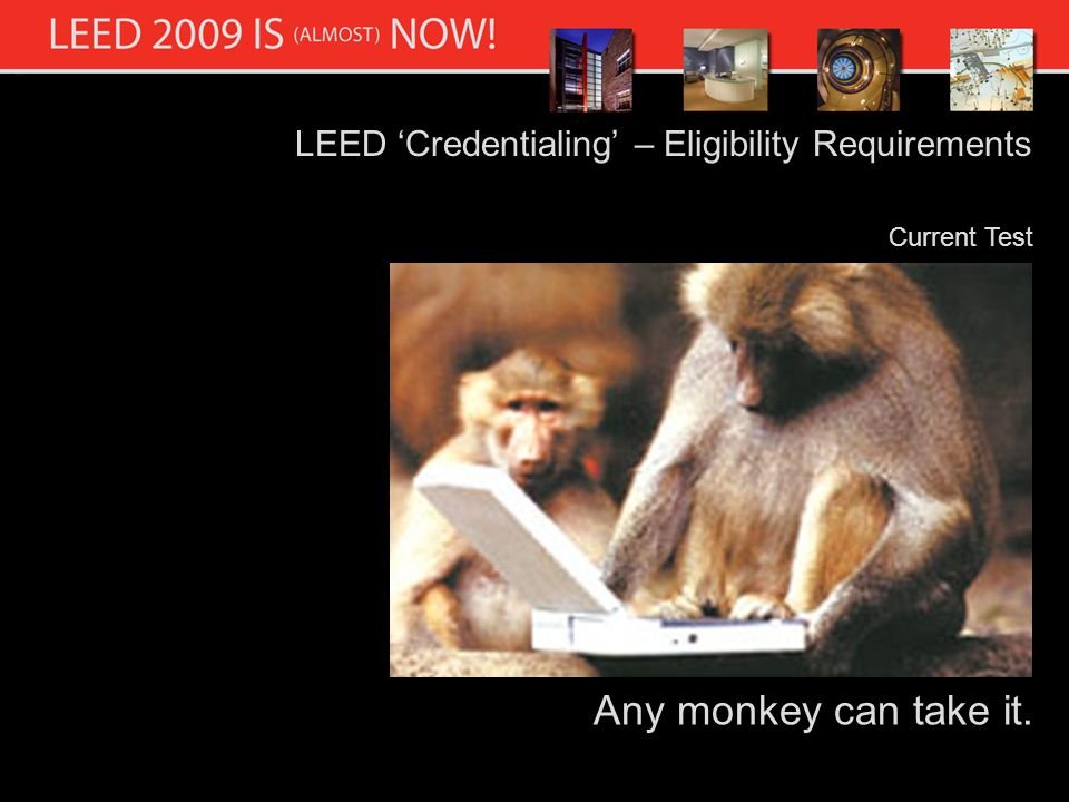 LEED Credentialing – Eligibility Requirements Current Test Any monkey can take it.