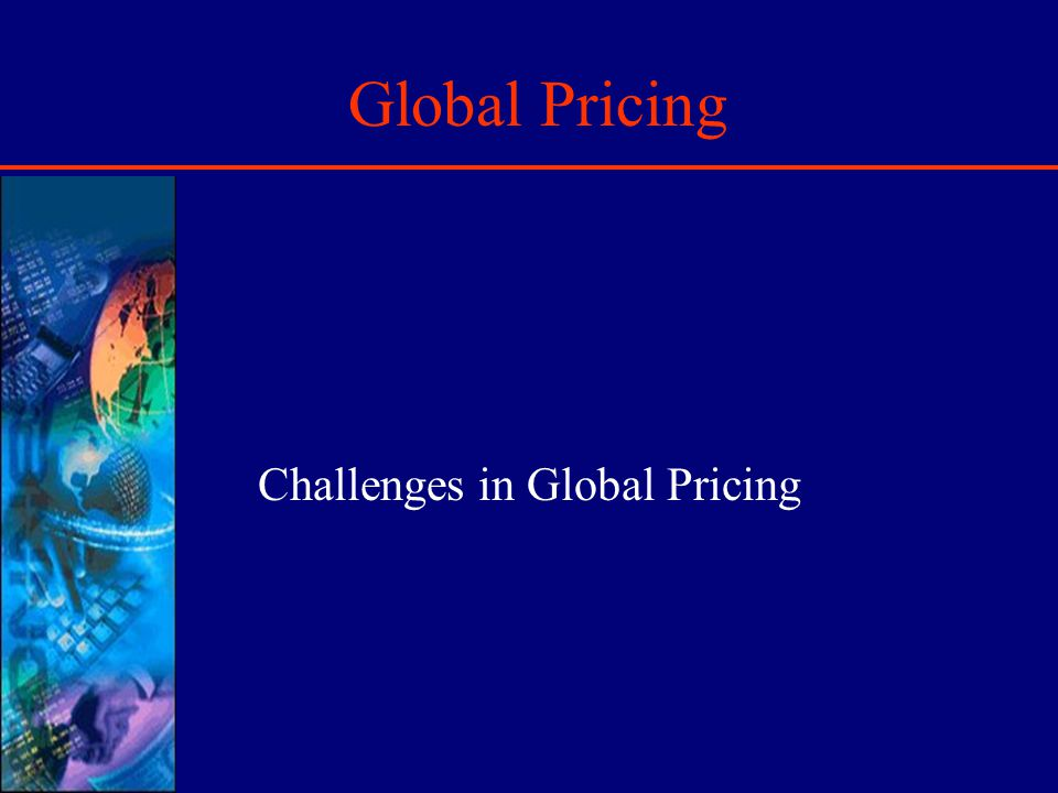 Introduction Global Pricing is lot more complex than domestic pricing due to: International Currency Fluctuations Price Escalations due to Tariffs Difficulties to access credit risks Price controls, Anti-dumping laws Regulation on transfer pricing Methods of payment