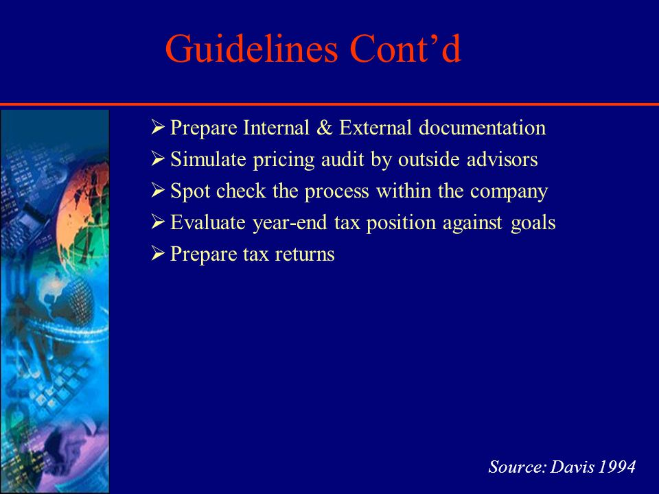 Guidelines Contd Prepare Internal & External documentation Simulate pricing audit by outside advisors Spot check the process within the company Evaluate year-end tax position against goals Prepare tax returns Source: Davis 1994