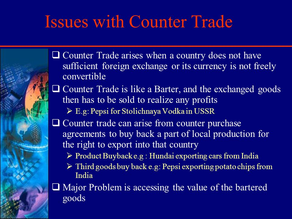 Issues with Counter Trade Counter Trade arises when a country does not have sufficient foreign exchange or its currency is not freely convertible Counter Trade is like a Barter, and the exchanged goods then has to be sold to realize any profits E.g: Pepsi for Stolichnaya Vodka in USSR Counter trade can arise from counter purchase agreements to buy back a part of local production for the right to export into that country Product Buyback e.g : Hundai exporting cars from India Third goods buy back e.g: Pepsi exporting potato chips from India Major Problem is accessing the value of the bartered goods