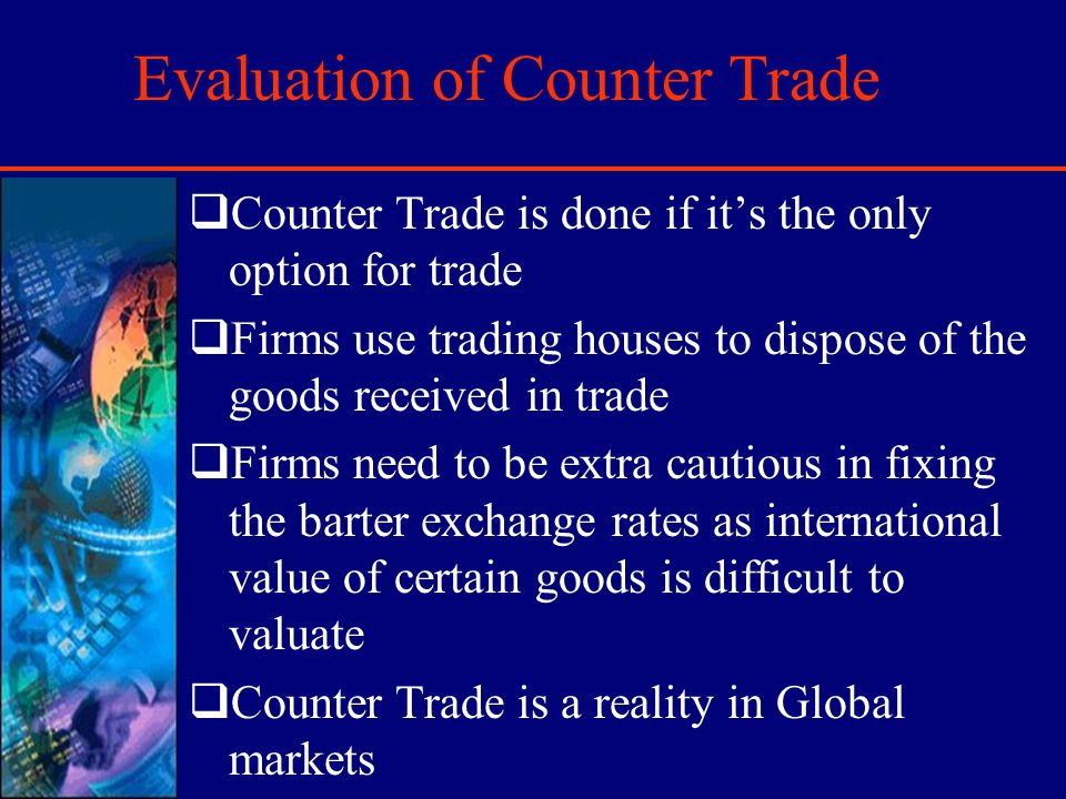 Evaluation of Counter Trade Counter Trade is done if its the only option for trade Firms use trading houses to dispose of the goods received in trade Firms need to be extra cautious in fixing the barter exchange rates as international value of certain goods is difficult to valuate Counter Trade is a reality in Global markets