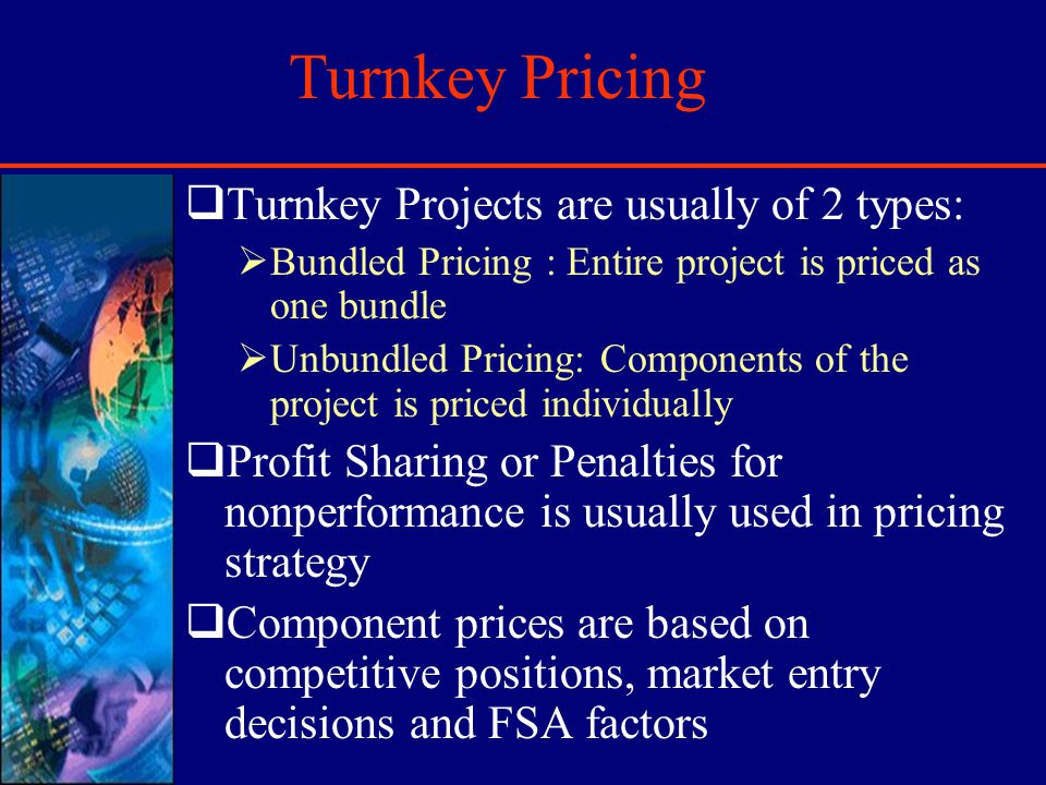 Turnkey Pricing Turnkey Projects are usually of 2 types: Bundled Pricing : Entire project is priced as one bundle Unbundled Pricing: Components of the