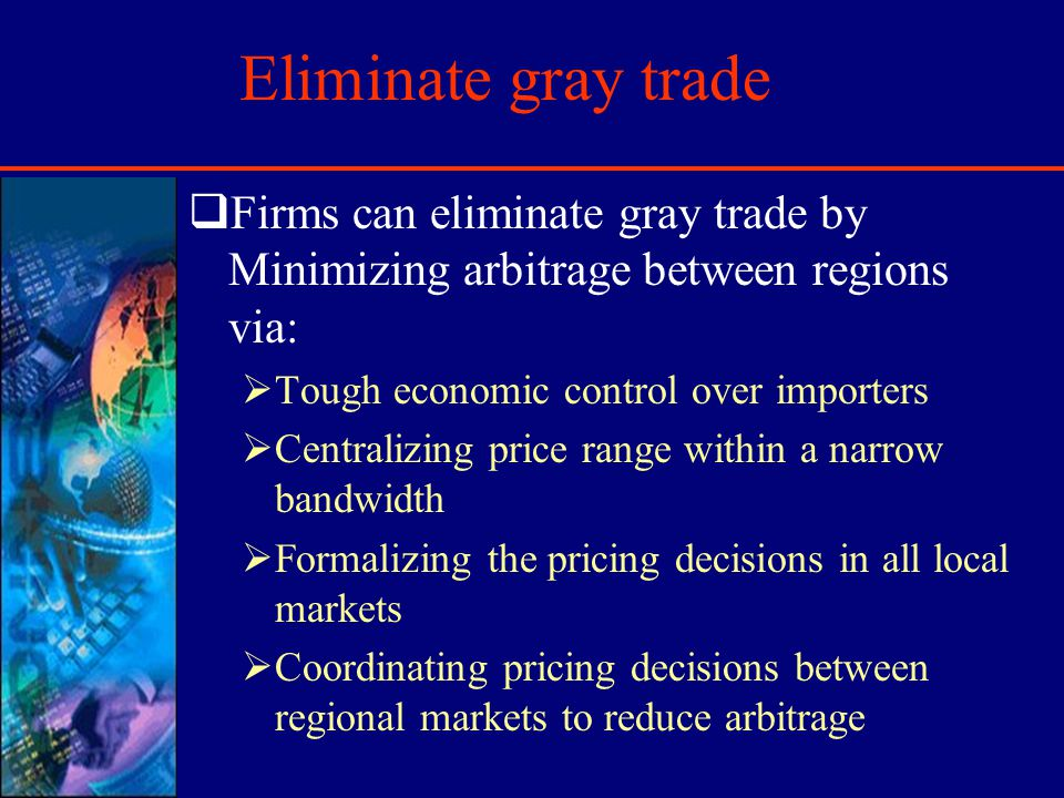 Eliminate gray trade Firms can eliminate gray trade by Minimizing arbitrage between regions via: Tough economic control over importers Centralizing pr