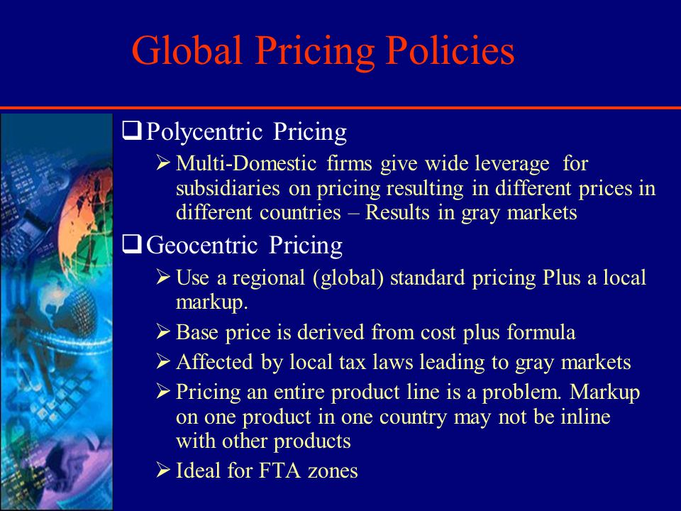 Global Pricing Policies Polycentric Pricing Multi-Domestic firms give wide leverage for subsidiaries on pricing resulting in different prices in different countries – Results in gray markets Geocentric Pricing Use a regional (global) standard pricing Plus a local markup.