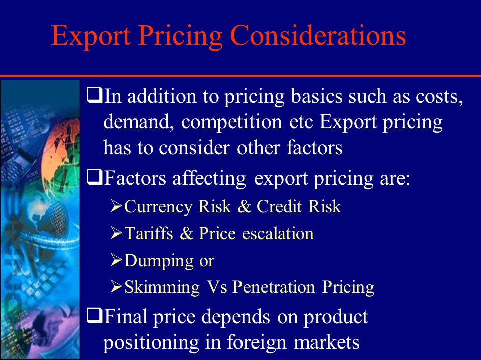 Export Pricing Considerations In addition to pricing basics such as costs, demand, competition etc Export pricing has to consider other factors Factors affecting export pricing are: Currency Risk & Credit Risk Tariffs & Price escalation Dumping or Skimming Vs Penetration Pricing Final price depends on product positioning in foreign markets