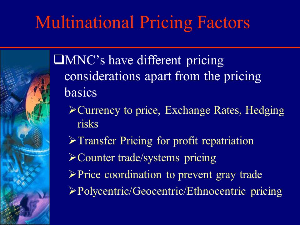 Multinational Pricing Factors MNCs have different pricing considerations apart from the pricing basics Currency to price, Exchange Rates, Hedging risks Transfer Pricing for profit repatriation Counter trade/systems pricing Price coordination to prevent gray trade Polycentric/Geocentric/Ethnocentric pricing
