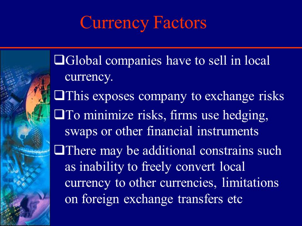 Currency Factors Global companies have to sell in local currency. This exposes company to exchange risks To minimize risks, firms use hedging, swaps o