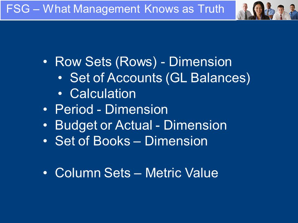 FSG – What Management Knows as Truth Row Sets (Rows) - Dimension Set of Accounts (GL Balances) Calculation Period - Dimension Budget or Actual - Dimension Set of Books – Dimension Column Sets – Metric Value