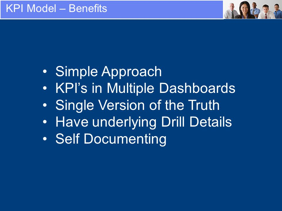 KPI Model – Benefits Simple Approach KPIs in Multiple Dashboards Single Version of the Truth Have underlying Drill Details Self Documenting