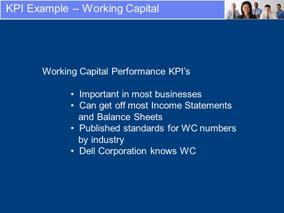 Working Capital Performance KPIs Important in most businesses Can get off most Income Statements and Balance Sheets Published standards for WC numbers by industry Dell Corporation knows WC