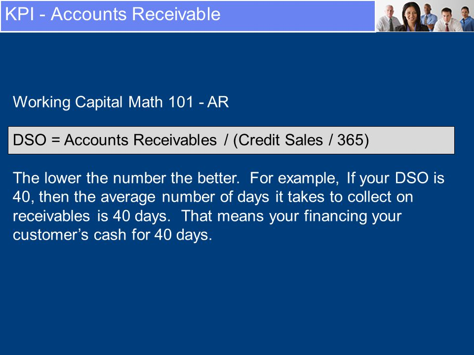 KPI - Accounts Receivable Working Capital Math 101 - AR DSO = Accounts Receivables / (Credit Sales / 365) The lower the number the better.