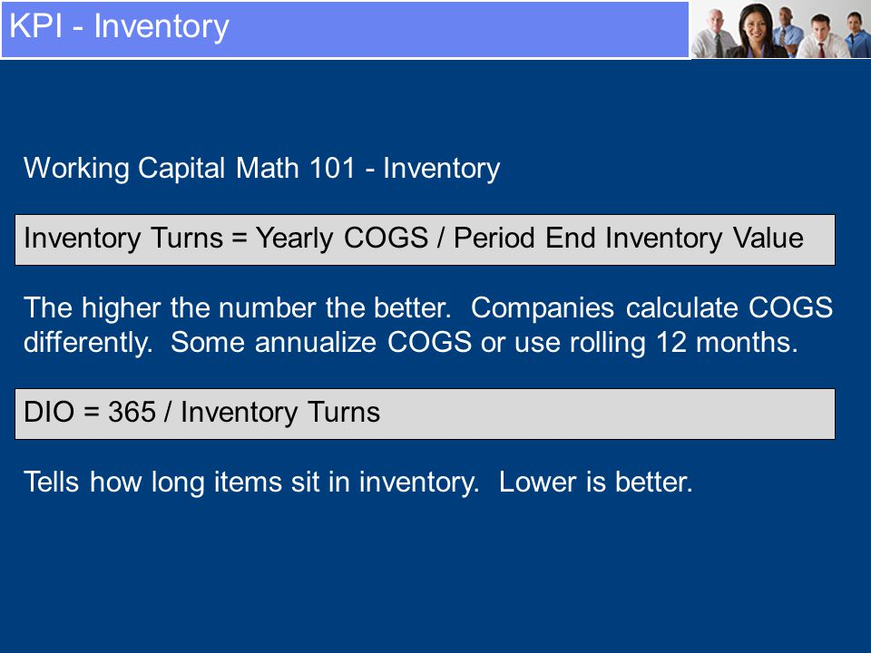 KPI - Inventory Working Capital Math 101 - Inventory Inventory Turns = Yearly COGS / Period End Inventory Value The higher the number the better.