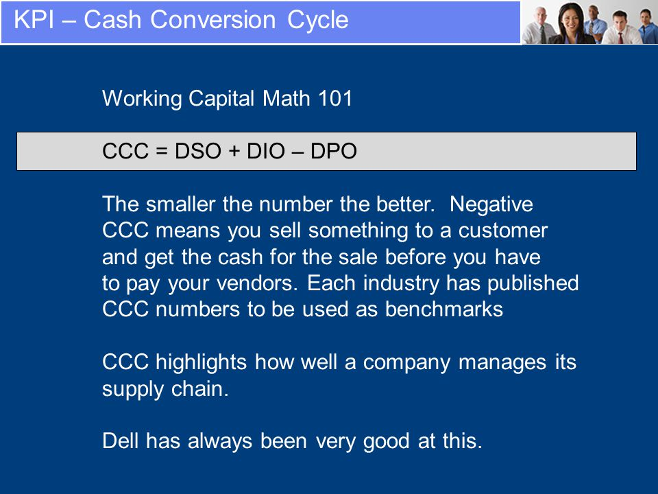 KPI – Cash Conversion Cycle Working Capital Math 101 CCC = DSO + DIO – DPO The smaller the number the better.