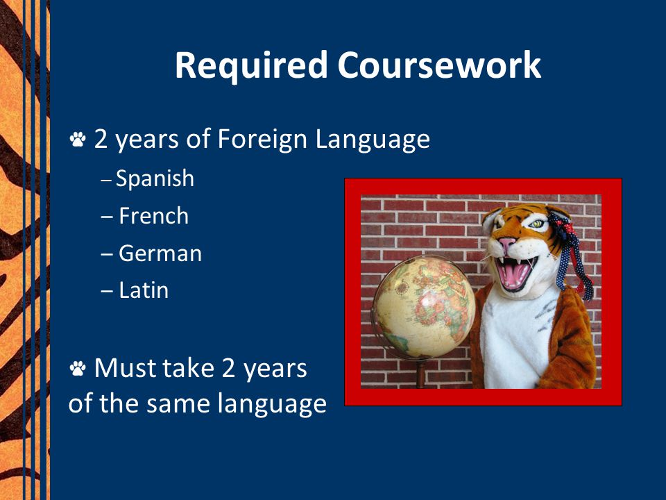 Required Coursework 2 years of Foreign Language – Spanish – French – German – Latin Must take 2 years of the same language