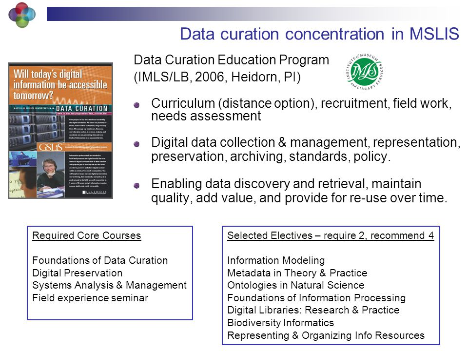 Data curation concentration in MSLIS Data Curation Education Program (IMLS/LB, 2006, Heidorn, PI) Curriculum (distance option), recruitment, field work, needs assessment Digital data collection & management, representation, preservation, archiving, standards, policy.